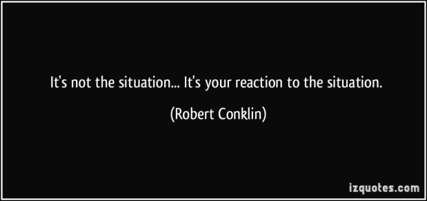 quote-it-s-not-the-situation-it-s-your-reaction-to-the-situation-robert-conklin-41053