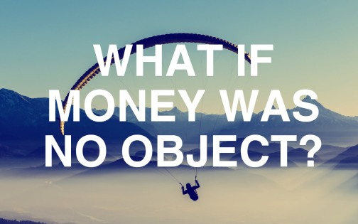What is money was no object